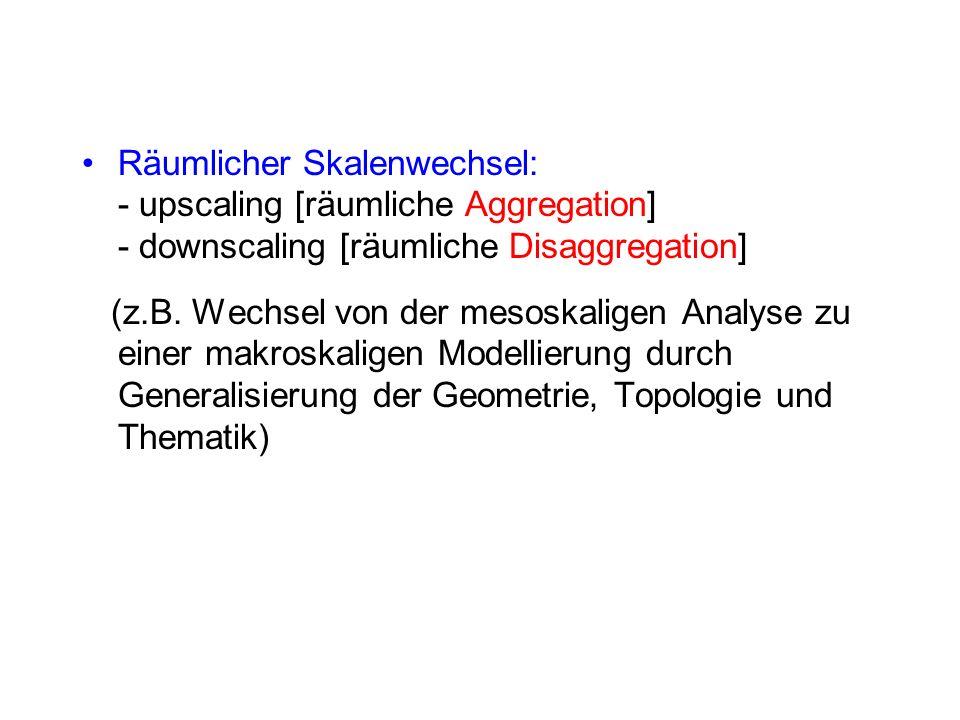 Räumlicher Skalenwechsel: - upscaling [räumliche Aggregation] - downscaling [räumliche Disaggregation]